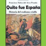 """""""Quito fue España: Historia del Realismo Criollo"""" de Francisco Núñez del Arco"""